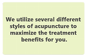 We utilize several different styles of acupuncture to maximize the treatment benefits for you.